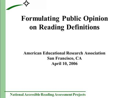 National Accessible Reading Assessment Projects Formulating Public Opinion on Reading Definitions American Educational Research Association San Francisco,