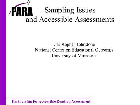 Partnership for Accessible Reading Assessment Sampling Issues and Accessible Assessments Christopher Johnstone National Center on Educational Outcomes.