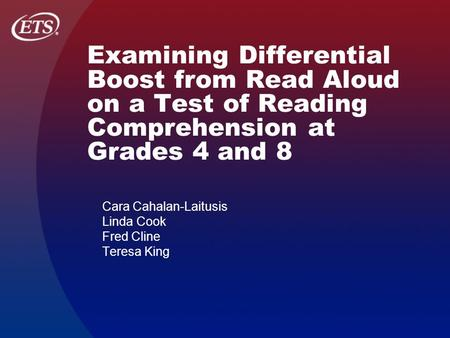 Examining Differential Boost from Read Aloud on a Test of Reading Comprehension at Grades 4 and 8 Cara Cahalan-Laitusis Linda Cook Fred Cline Teresa King.
