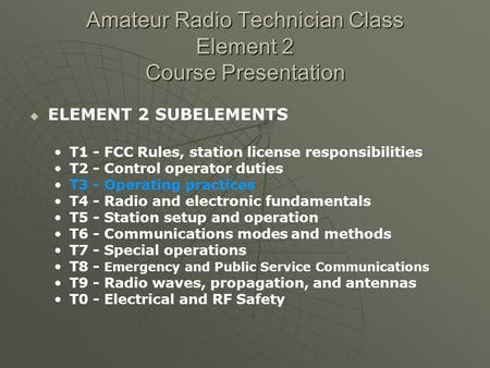 Amateur Radio Technician Class Element 2 Course Presentation ELEMENT 2 SUBELEMENTS T1 - FCC Rules, station license responsibilities T2 - Control operator.