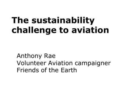 The sustainability challenge to aviation Anthony Rae Volunteer Aviation campaigner Friends of the Earth.