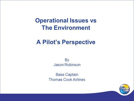 Operational Issues vs The Environment A Pilots Perspective By Jason Robinson Base Captain Thomas Cook Airlines.