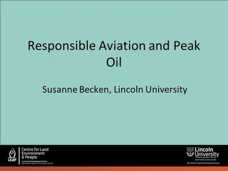 Responsible Aviation and Peak Oil Susanne Becken, Lincoln University.