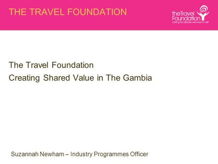 THE TRAVEL FOUNDATION The Travel Foundation Creating Shared Value in The Gambia Suzannah Newham – Industry Programmes Officer.