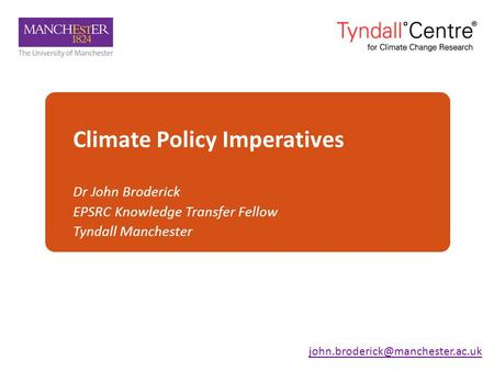 Climate Policy Imperatives Dr John Broderick EPSRC Knowledge Transfer Fellow Tyndall Manchester.