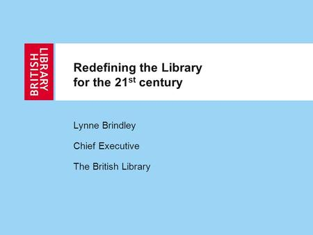 Redefining the Library for the 21 st century Lynne Brindley Chief Executive The British Library.