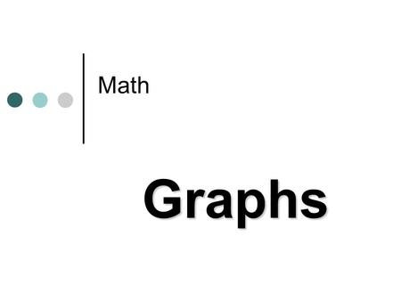 Math Graphs. Graphs Graphs are useful tools for organizing and showing information. People can collect data, or information, by taking surveys. Then they.