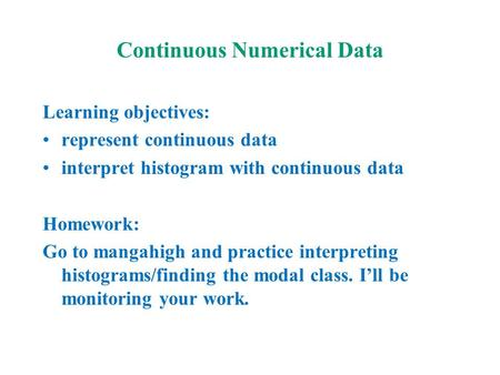 Continuous Numerical Data Learning objectives: represent continuous data interpret histogram with continuous data Homework: Go to mangahigh and practice.