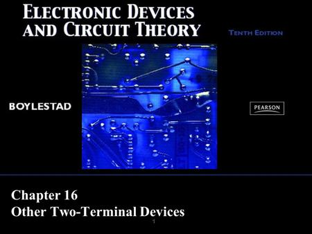 1 Chapter 16 Other Two-Terminal Devices. Copyright ©2009 by Pearson Education, Inc. Upper Saddle River, New Jersey 07458 All rights reserved. Electronic.