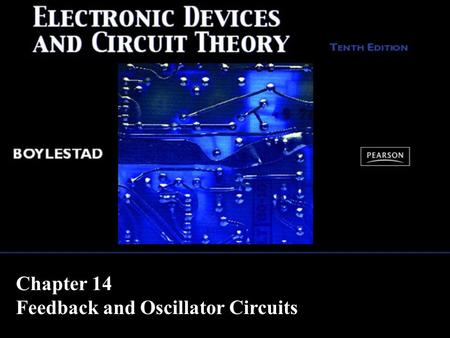 Chapter 14 Feedback and Oscillator Circuits. Copyright ©2009 by Pearson Education, Inc. Upper Saddle River, New Jersey 07458 All rights reserved. Electronic.