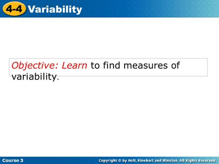 Objective: Learn to find measures of variability. Course 3 4-4 Variability.