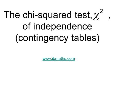 The chi-squared test,, of independence (contingency tables) www.ibmaths.com.
