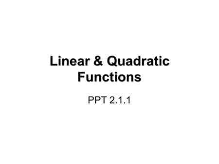 Linear & Quadratic Functions PPT 2.1.1. What is a function? In order for a relation to be a function, for every input value, there can only be one output.