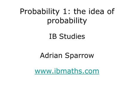 IB Studies www.ibmaths.com Adrian Sparrow Probability 1: the idea of probability.