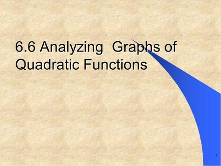 1 6.6 Analyzing Graphs of Quadratic Functions. Graphing the parabola y = f (x) = ax 2 Consider the equation y = x 2 0 1 4 1 (–1, 1)(0, 0)(1, 1)(2, 4)