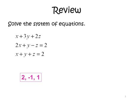 Review Solve the system of equations. 1 2, -1, 1.