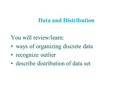 Data and Distribution You will review/learn: ways of organizing discrete data recognize outlier describe distribution of data set.