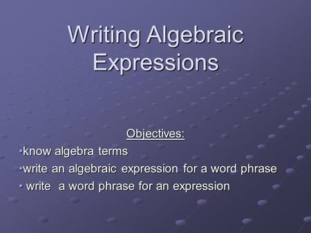 Writing Algebraic Expressions Objectives: know algebra termsknow algebra terms write an algebraic expression for a word phrasewrite an algebraic expression.
