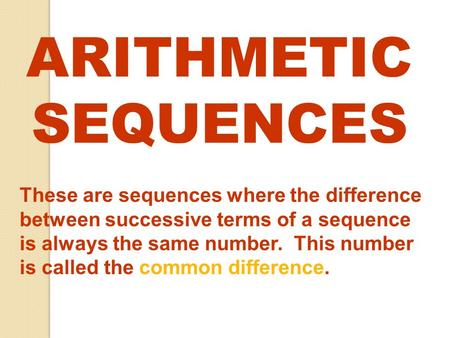 ARITHMETIC SEQUENCES These are sequences where the difference between successive terms of a sequence is always the same number. This number is called.