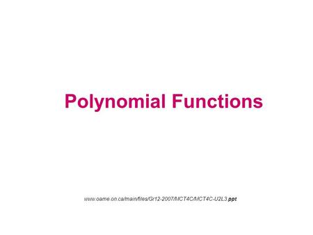 Polynomial Functions www.oame.on.ca/main/files/Gr12-2007/MCT4C/MCT4C-U2L3.ppt.