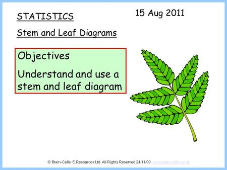 STATISTICS Stem and Leaf Diagrams Objectives Understand and use a stem and leaf diagram 15 Aug 2011 © Brain-Cells: E.Resources Ltd. All Rights Reserved.