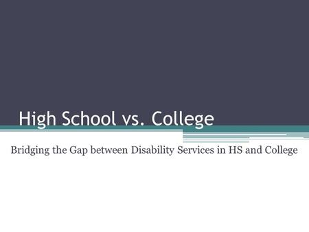High School vs. College Bridging the Gap between Disability Services in HS and College.