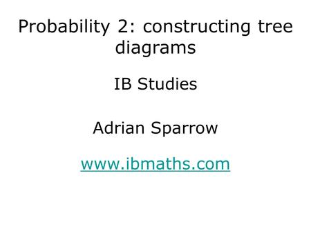 IB Studies www.ibmaths.com Adrian Sparrow Probability 2: constructing tree diagrams.