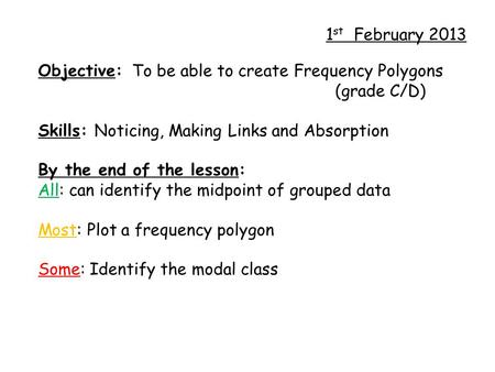 1 st February 2013 Objective: To be able to create Frequency Polygons (grade C/D) Skills: Noticing, Making Links and Absorption By the end of the lesson: