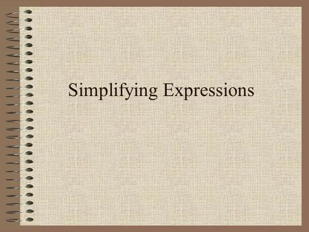 Simplifying Expressions Objective simplify and evaluate algebraic expressions.