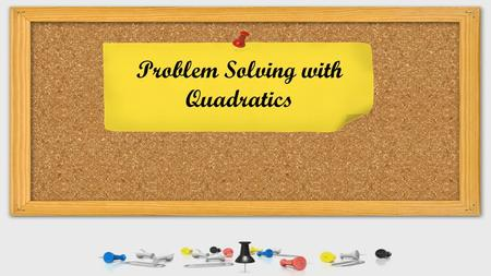 Problem Solving with Quadratics. Problem Solving Guide:
