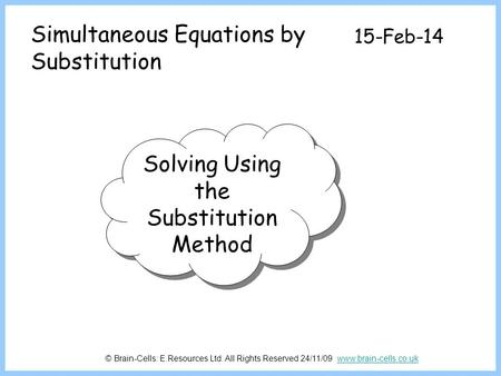 Simultaneous Equations by Substitution 15-Feb-14 Solving Using the Substitution Method © Brain-Cells: E.Resources Ltd. All Rights Reserved 24/11/09 www.brain-cells.co.ukwww.brain-cells.co.uk.