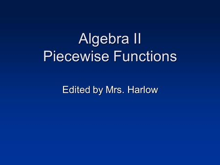 Algebra II Piecewise Functions Edited by Mrs. Harlow.