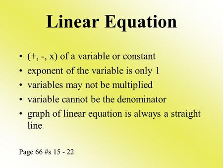 Linear Equation (+, -, x) of a variable or constant exponent of the variable is only 1 variables may not be multiplied variable cannot be the denominator.