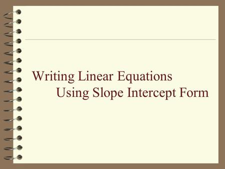 Writing Linear Equations Using Slope Intercept Form.