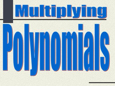 1.Multiply a polynomial by a monomial. 2.Multiply a polynomial by a polynomial.