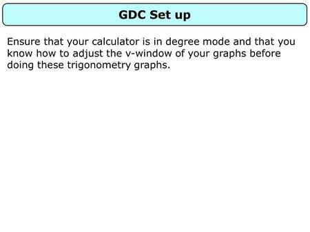 GDC Set up Ensure that your calculator is in degree mode and that you know how to adjust the v-window of your graphs before doing these trigonometry graphs.