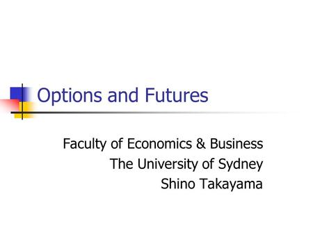 Options and Futures Faculty of Economics & Business The University of Sydney Shino Takayama.