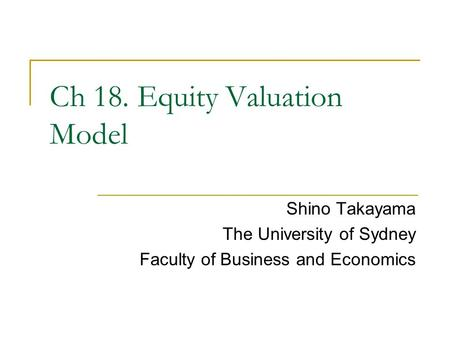 Shino Takayama The University of Sydney Faculty of Business and Economics Ch 18. Equity Valuation Model.