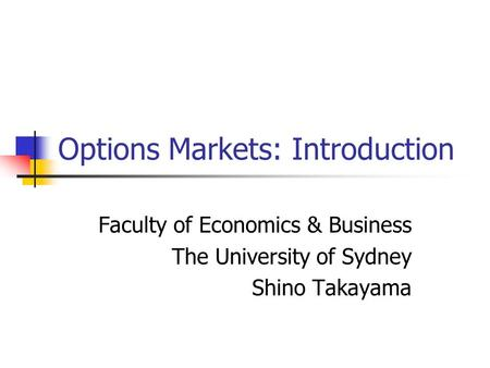 Options Markets: Introduction Faculty of Economics & Business The University of Sydney Shino Takayama.
