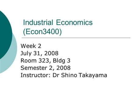 Industrial Economics (Econ3400) Week 2 July 31, 2008 Room 323, Bldg 3 Semester 2, 2008 Instructor: Dr Shino Takayama.