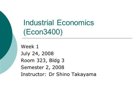 Industrial Economics (Econ3400) Week 1 July 24, 2008 Room 323, Bldg 3 Semester 2, 2008 Instructor: Dr Shino Takayama.