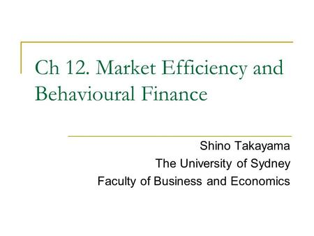 Shino Takayama The University of Sydney Faculty of Business and Economics Ch 12. Market Efficiency and Behavioural Finance.
