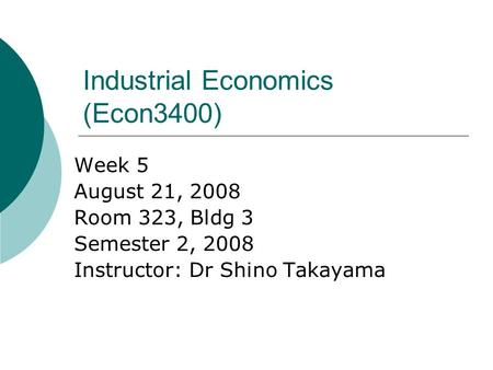 Industrial Economics (Econ3400) Week 5 August 21, 2008 Room 323, Bldg 3 Semester 2, 2008 Instructor: Dr Shino Takayama.