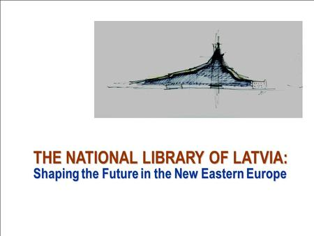 THE NATIONAL LIBRARY OF LATVIA: Shaping the Future in the New Eastern Europe.