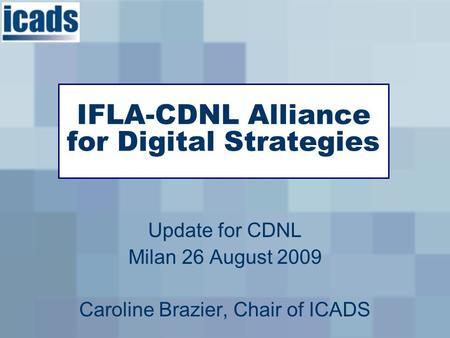 Update for CDNL Milan 26 August 2009 Caroline Brazier, Chair of ICADS IFLA-CDNL Alliance for Digital Strategies.