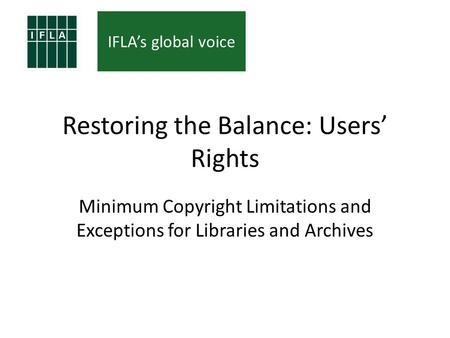IFLAs global voice Restoring the Balance: Users Rights Minimum Copyright Limitations and Exceptions for Libraries and Archives.