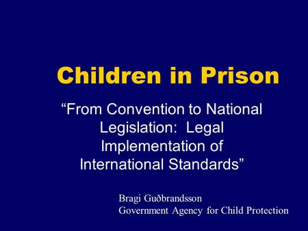 Children in Prison From Convention to National Legislation: Legal Implementation of International Standards Bragi Guðbrandsson Government Agency for Child.