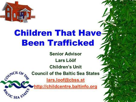 Children That Have Been Trafficked Senior Advisor Lars Lööf Childrens Unit Council of the Baltic Sea States