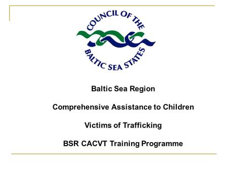 Baltic Sea Region Comprehensive Assistance to Children Victims of Trafficking BSR CACVT Training Programme.