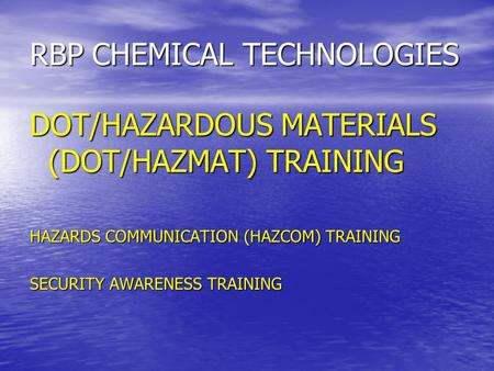 RBP CHEMICAL TECHNOLOGIES DOT/HAZARDOUS MATERIALS (DOT/HAZMAT) TRAINING HAZARDS COMMUNICATION (HAZCOM) TRAINING SECURITY AWARENESS TRAINING.